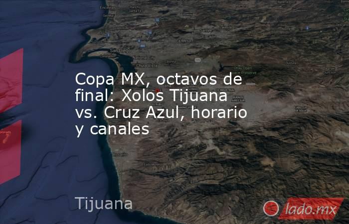 Copa MX, octavos de final: Xolos Tijuana vs. Cruz Azul, horario y canales. Noticias en tiempo real