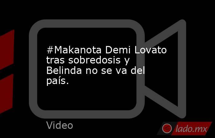 #Makanota Demi Lovato tras sobredosis y Belinda no se va del país.. Noticias en tiempo real