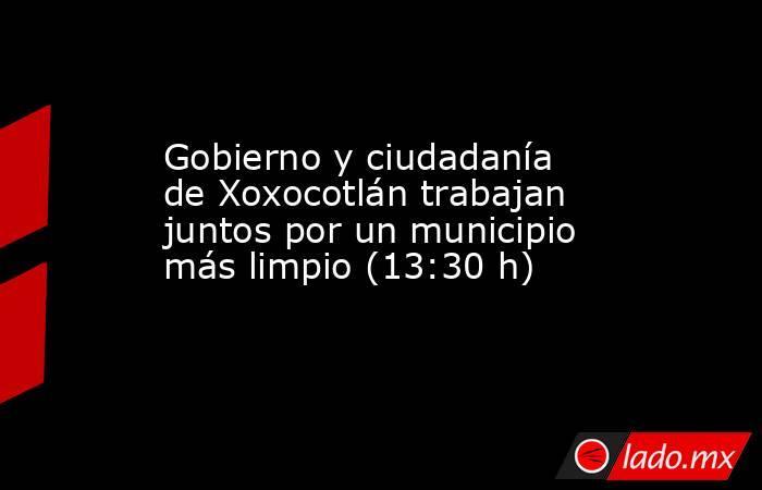 Gobierno y ciudadanía de Xoxocotlán trabajan juntos por un municipio más limpio (13:30 h). Noticias en tiempo real