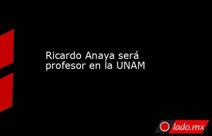 Ricardo Anaya será profesor en la UNAM. Noticias en tiempo real