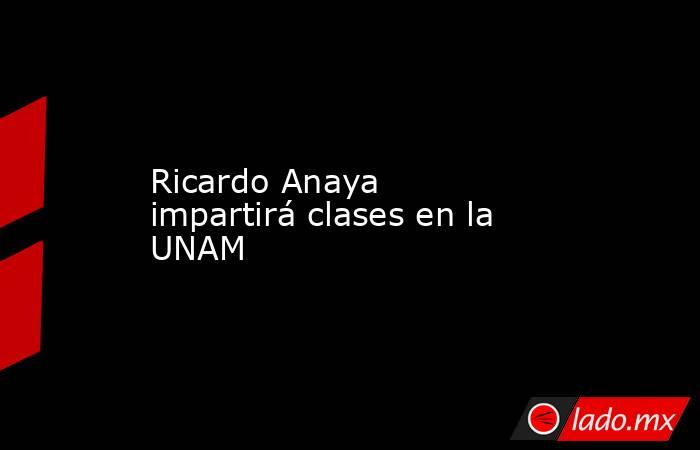 Ricardo Anaya impartirá clases en la UNAM. Noticias en tiempo real