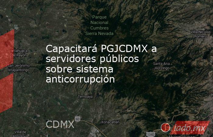 Capacitará PGJCDMX a servidores públicos sobre sistema anticorrupción. Noticias en tiempo real