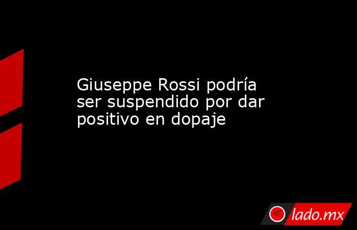 Giuseppe Rossi podría ser suspendido por dar positivo en dopaje. Noticias en tiempo real
