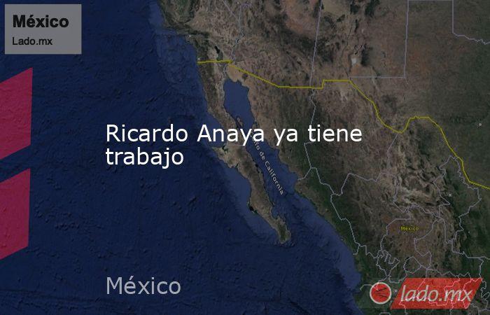 Ricardo Anaya ya tiene trabajo. Noticias en tiempo real