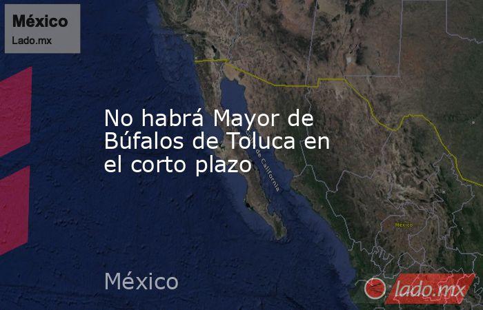 No habrá Mayor de Búfalos de Toluca en el corto plazo. Noticias en tiempo real