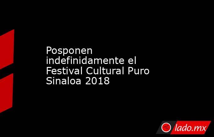 Posponen indefinidamente el Festival Cultural Puro Sinaloa 2018. Noticias en tiempo real