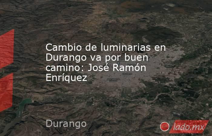 Cambio de luminarias en Durango va por buen camino: José Ramón Enríquez . Noticias en tiempo real