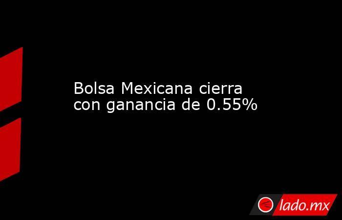 Bolsa Mexicana cierra con ganancia de 0.55% . Noticias en tiempo real