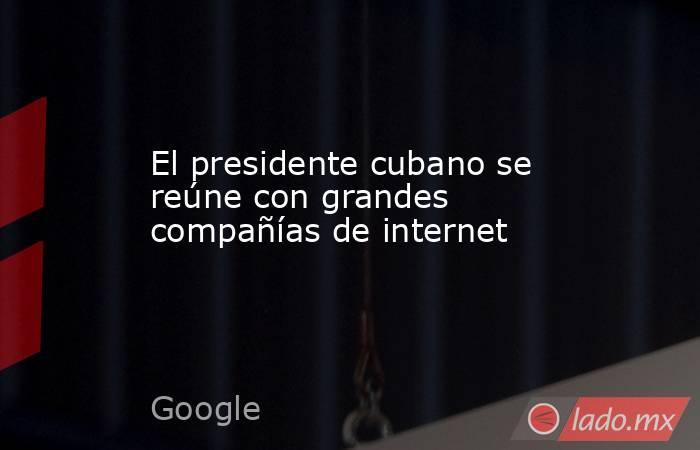 El presidente cubano se reúne con grandes compañías de internet. Noticias en tiempo real