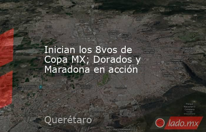 Inician los 8vos de Copa MX; Dorados y Maradona en acción. Noticias en tiempo real