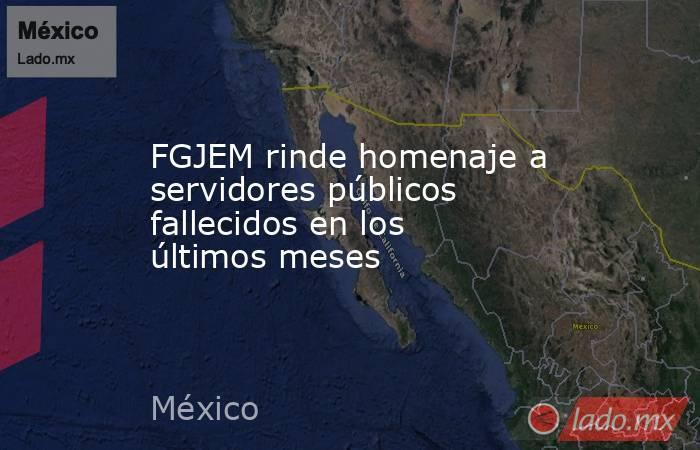FGJEM rinde homenaje a servidores públicos fallecidos en los últimos meses. Noticias en tiempo real