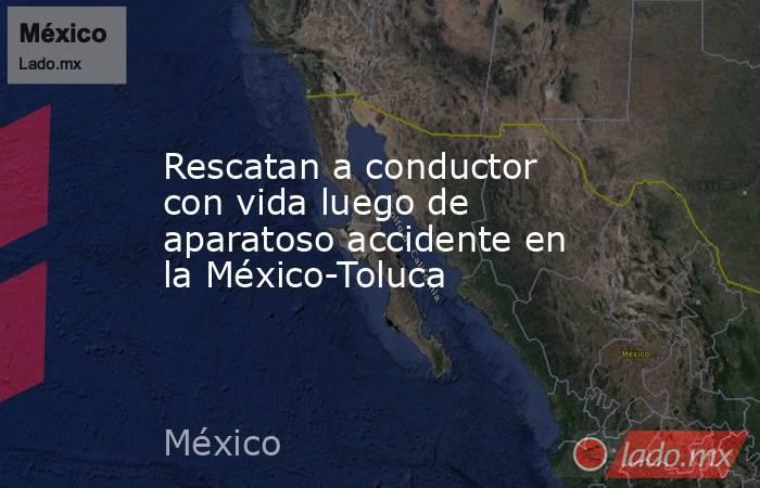 Rescatan a conductor con vida luego de aparatoso accidente en la México-Toluca. Noticias en tiempo real