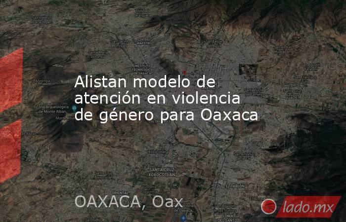 Alistan modelo de atención en violencia de género para Oaxaca. Noticias en tiempo real