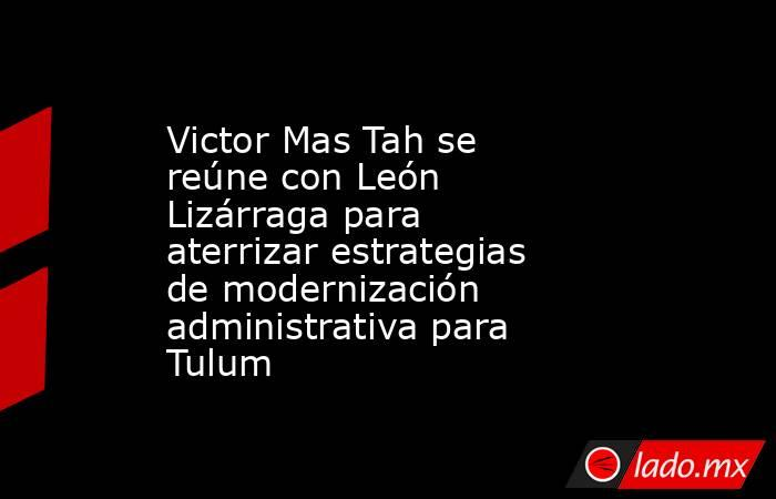 Victor Mas Tah se reúne con León Lizárraga para aterrizar estrategias de modernización administrativa para Tulum. Noticias en tiempo real