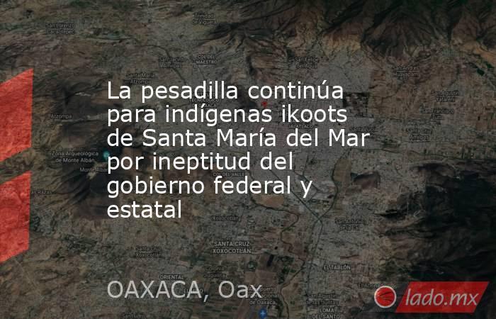 La pesadilla continúa para indígenas ikoots de Santa María del Mar por ineptitud del gobierno federal y estatal. Noticias en tiempo real