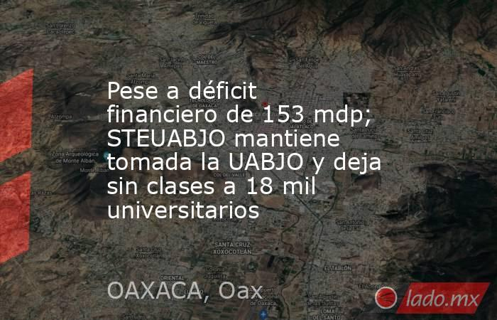 Pese a déficit financiero de 153 mdp; STEUABJO mantiene tomada la UABJO y deja sin clases a 18 mil universitarios. Noticias en tiempo real