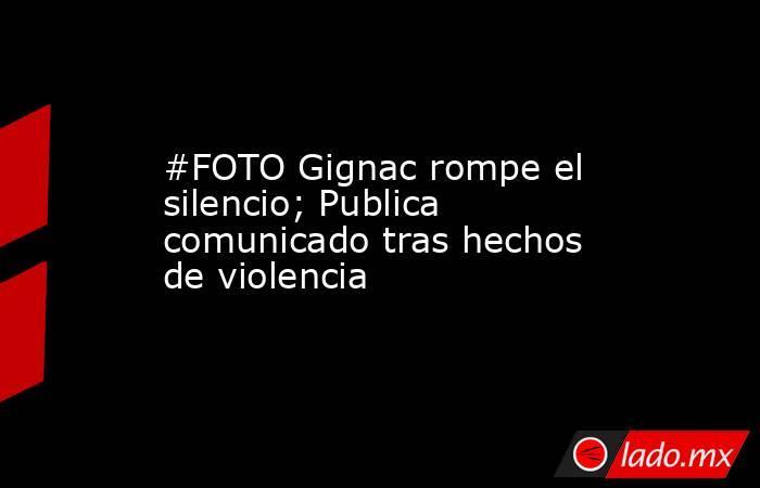 #FOTO Gignac rompe el silencio; Publica comunicado tras hechos de violencia . Noticias en tiempo real