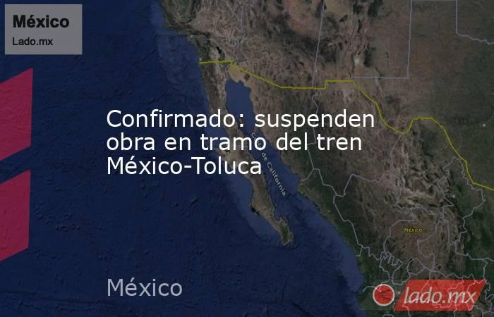Confirmado: suspenden obra en tramo del tren México-Toluca. Noticias en tiempo real