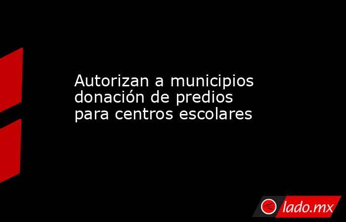 Autorizan a municipios donación de predios para centros escolares. Noticias en tiempo real