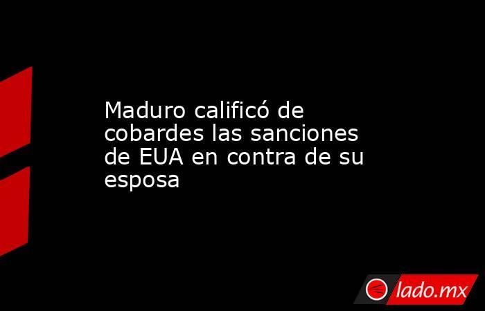 Maduro calificó de cobardes las sanciones de EUA en contra de su esposa. Noticias en tiempo real