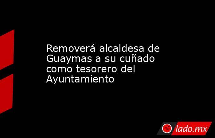 Removerá alcaldesa de Guaymas a su cuñado como tesorero del Ayuntamiento. Noticias en tiempo real