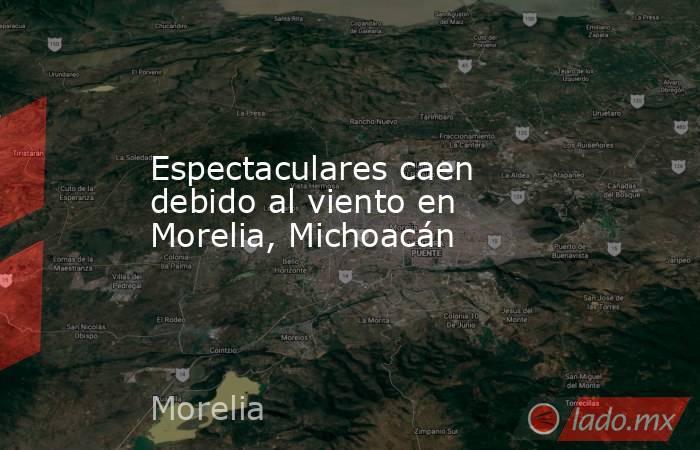 Espectaculares caen debido al viento en Morelia, Michoacán. Noticias en tiempo real