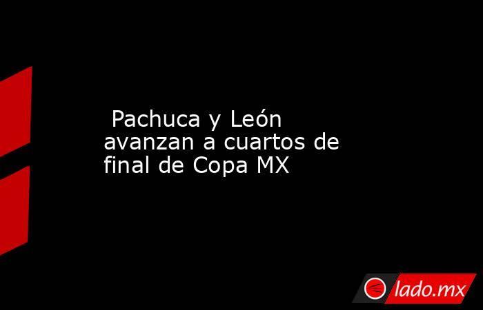 Pachuca y León avanzan a cuartos de final de Copa MX. Noticias en tiempo real