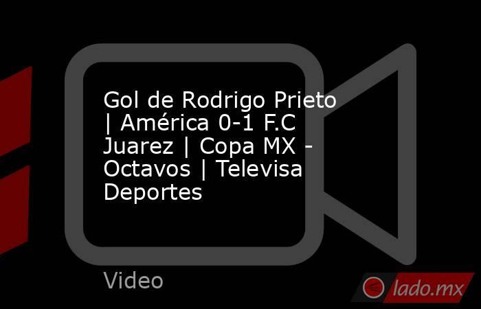 Gol de Rodrigo Prieto |América 0-1 F.C Juarez |Copa MX - Octavos |Televisa Deportes. Noticias en tiempo real
