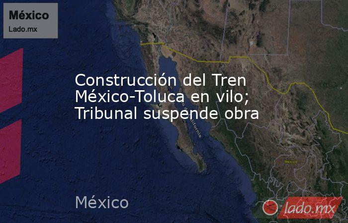 Construcción del Tren México-Toluca en vilo; Tribunal suspende obra. Noticias en tiempo real