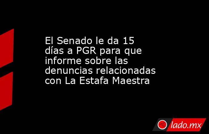 El Senado le da 15 días a PGR para que informe sobre las denuncias relacionadas con La Estafa Maestra. Noticias en tiempo real