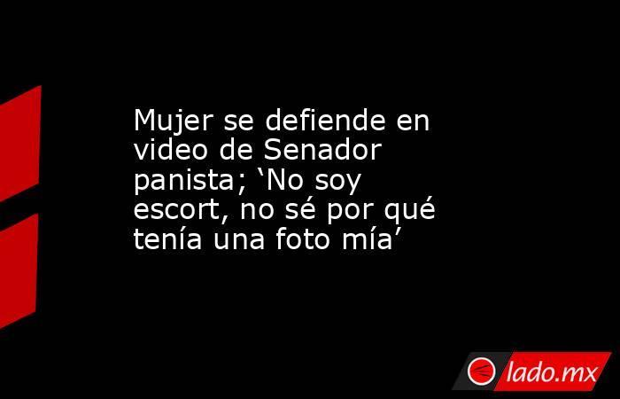 Mujer se defiende en video de Senador panista; 'No soy escort, no sé por qué tenía una foto mía'. Noticias en tiempo real