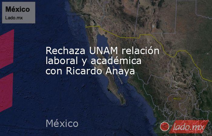 Rechaza UNAM relación laboral y académica con Ricardo Anaya. Noticias en tiempo real