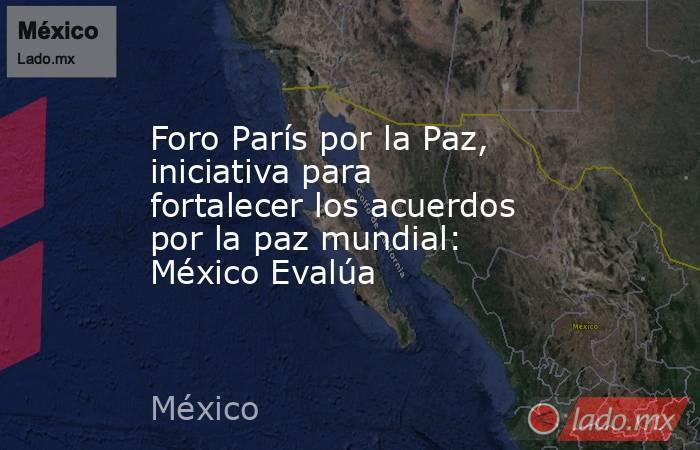 Foro París por la Paz, iniciativa para fortalecer los acuerdos por la paz mundial: México Evalúa. Noticias en tiempo real