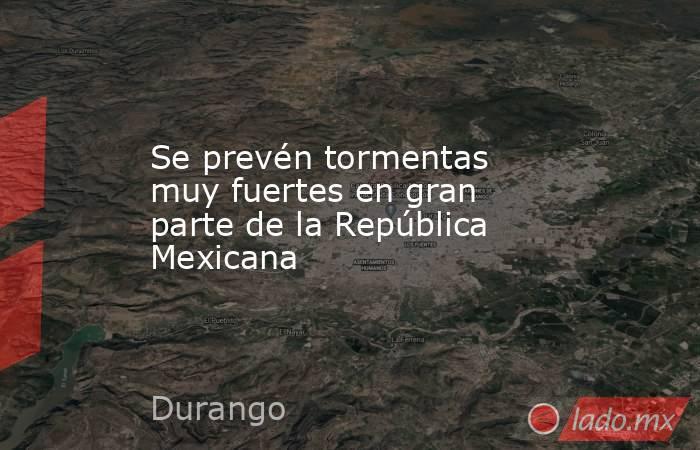 Se prevén tormentas muy fuertes en gran parte de la República Mexicana  . Noticias en tiempo real