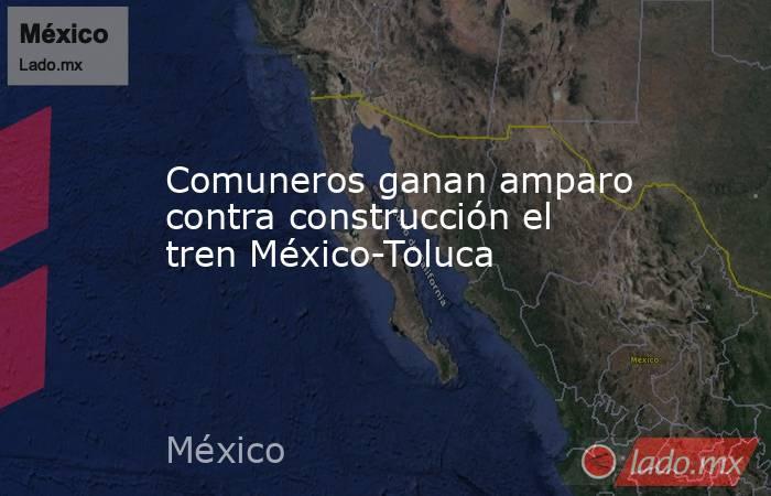 Comuneros ganan amparo contra construcción el tren México-Toluca. Noticias en tiempo real