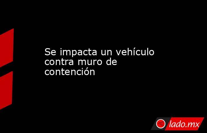Se impacta un vehículo contra muro de contención. Noticias en tiempo real