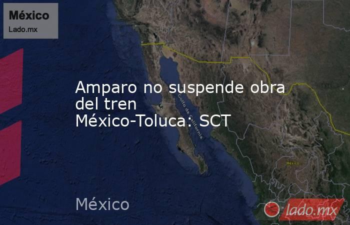 Amparo no suspende obra del tren México-Toluca: SCT. Noticias en tiempo real