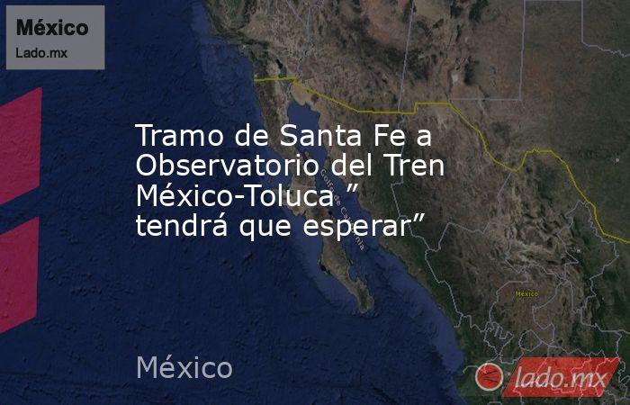 """Tramo de Santa Fe a Observatorio del Tren México-Toluca """" tendrá que esperar"""". Noticias en tiempo real"""