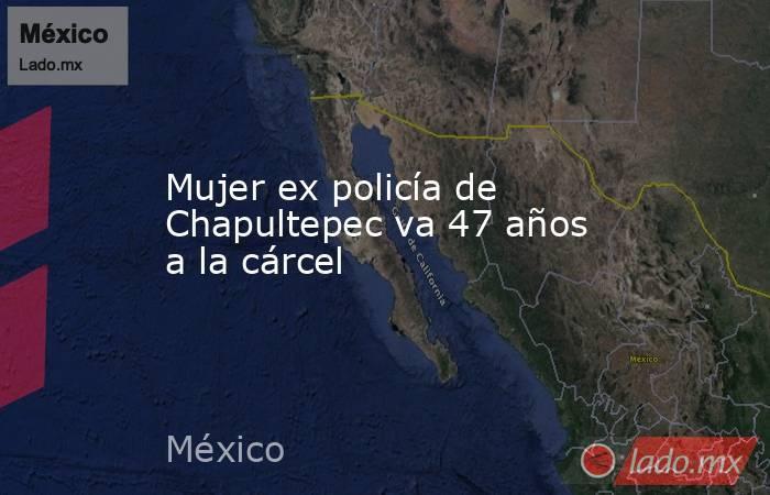 Mujer ex policía de Chapultepec va 47 años a la cárcel. Noticias en tiempo real