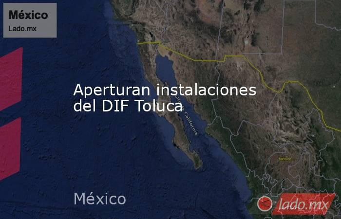 Aperturan instalaciones del DIF Toluca. Noticias en tiempo real