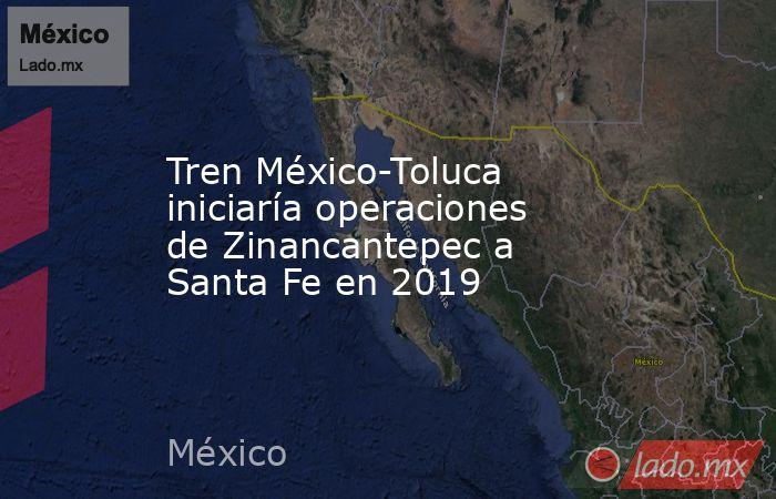 Tren México-Toluca iniciaría operaciones de Zinancantepec a Santa Fe en 2019. Noticias en tiempo real