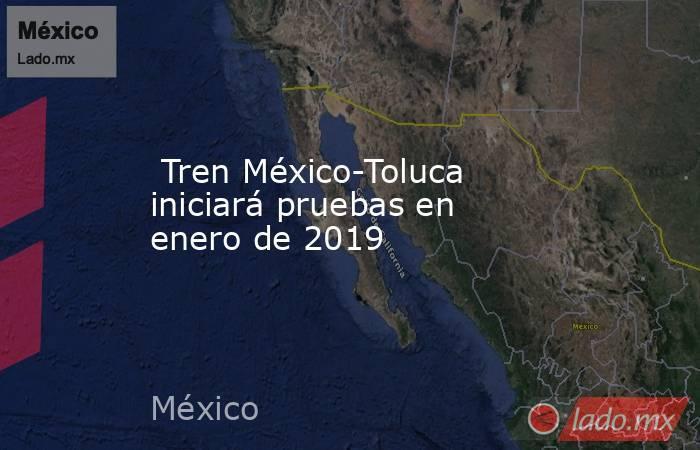 Tren México-Toluca iniciará pruebas en enero de 2019. Noticias en tiempo real