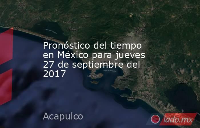 Pronóstico del tiempo en México para jueves 27 de septiembre del 2017. Noticias en tiempo real