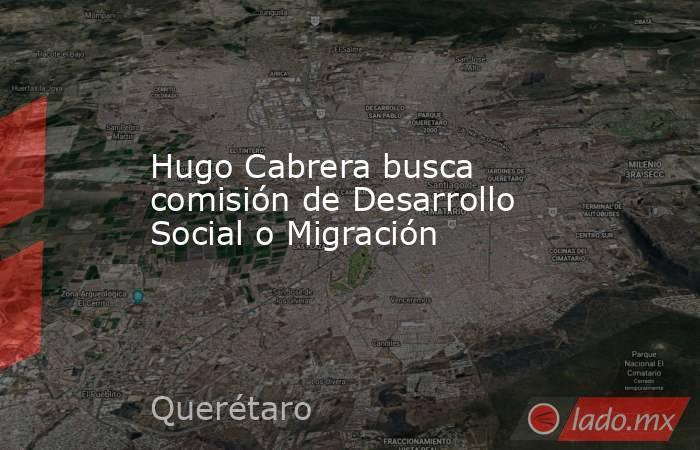 Hugo Cabrera busca comisión de Desarrollo Social o Migración. Noticias en tiempo real