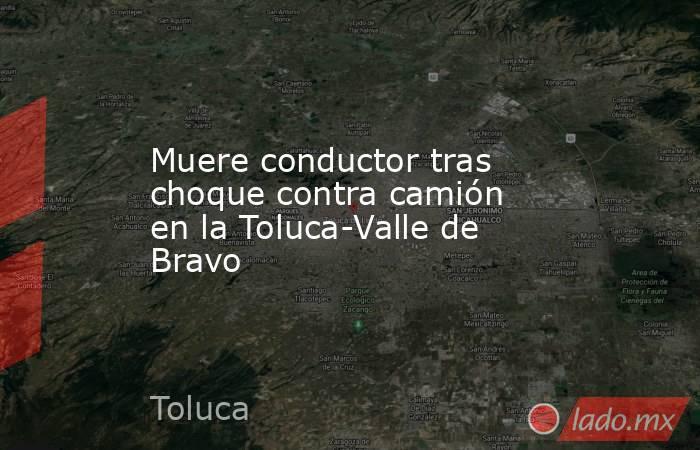 Muere conductor tras choque contra camión en la Toluca-Valle de Bravo. Noticias en tiempo real