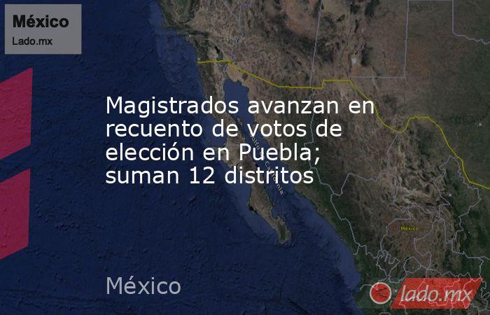 Magistrados avanzan en recuento de votos de elección en Puebla; suman 12 distritos. Noticias en tiempo real