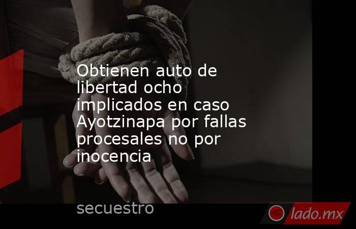 Obtienen auto de libertad ocho implicados en caso Ayotzinapa por fallas procesales no por inocencia. Noticias en tiempo real