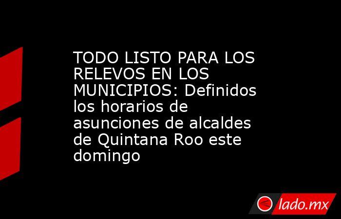 TODO LISTO PARA LOS RELEVOS EN LOS MUNICIPIOS: Definidos los horarios de asunciones de alcaldes de Quintana Roo este domingo. Noticias en tiempo real