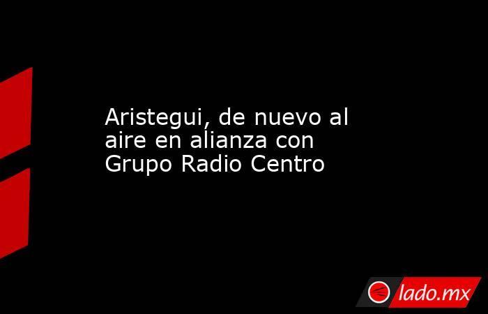 Aristegui, de nuevo al aire en alianza con Grupo Radio Centro. Noticias en tiempo real