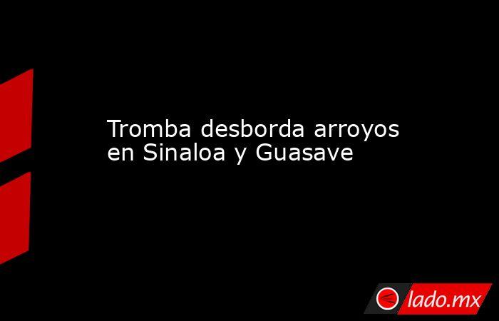 Tromba desborda arroyos en Sinaloa y Guasave. Noticias en tiempo real